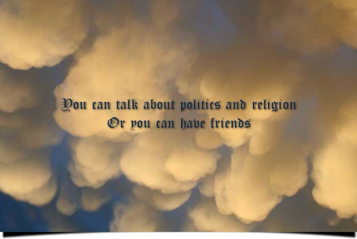 You can talk about politics and religion Or you can have friends